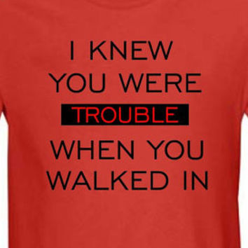 I knew You Were Trouble When You Walked In - Cool Swift Shirt - Choose Color, Size and Style