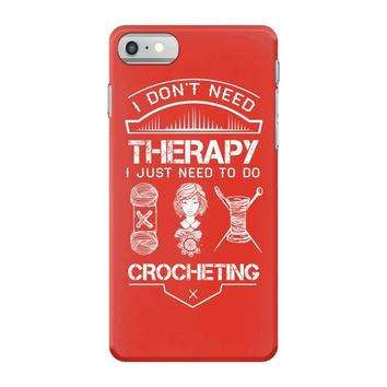 I Don't Need Therapy Just to Do Crocheting iPhone 7 Case