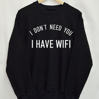 I Don't need you I have wifi Shirt Sweatshirt Clothing Sweater Top Tumblr Fashion Funny Text Slogan Dope Jumper tee