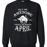 Only the awesome people are born in April sweatshirt, birthday , gift ideas, born in April gift, taurus