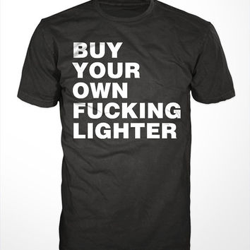 Buy Your Own Lighter T-Shirt - concert, mens womens gift, smoking, cigarettes, funny tshirt, tee, fucking, shirt, music, clubs bar, festival