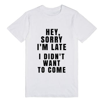 HEY, SORRY I'M LATE. I DIDN'T WANT TO COME. T-SHIRT