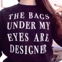 The bags under my eyes are designer unisex sweatshirt tshirts fashion shirts cool shirt funny top