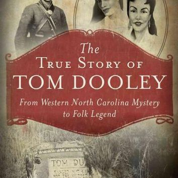 The True Story of Tom Dooley: From Western North Carolina Mystery to Folk Legend (True Crime)