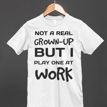 Not a real grown-up but I play one at work tee t-shirt