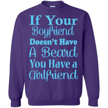 If Your Boyfriend Doesn't Have a Beard, You Have a Girlfriend Sweatshirt