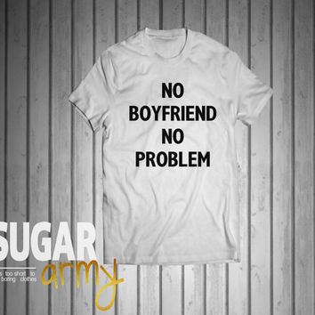 No boyfriend no problem, funny slogan shirt, teen girl shirt, cute shirt for teens, shirts for teen girls, tumblr shirts, instagram shirts