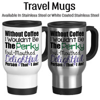 Without Coffee I Wouldn't Be The Perky Foul Mouthed Delightful Person That I Am, Funny Mug, Sarcasm, Travel Mug, Insulated, 14oz, Coffee