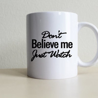 Don't believe me just watch Mug