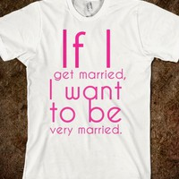 If I get married, I want to be very married.