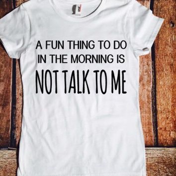 A fun thing to do in the morning is not talk to me , sassy shirt, everyday shirt, mom life, fun shirt,a fun thing to do in the morning