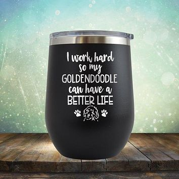 I Work Hard So My Golden Doodle Can Have A Better Life - Stemless Wine Cup