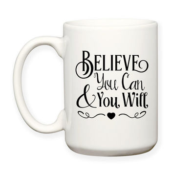 Believe You Can and You Will, Believe In Yourself, Inspiration Motivation Typography, 15 oz Coffee Tea or Cocoa, Mug Dishwasher Safe