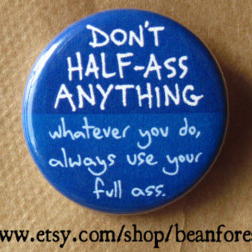 don't half ass anything. whatever you do, always use your full ass - phrase joke - pinback button badge