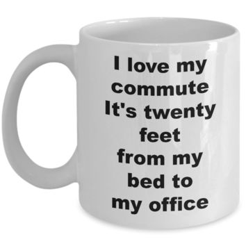 Home Office Gifts for Women & Men Mug - I Love My Commute It's Twenty Feet From My Bed To My Office Ceramic Coffee Cup
