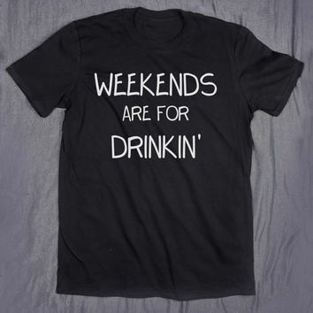 Weekends Are For Drinkin' Tumblr Top Slogan Tee Drinking Party College T-shirt