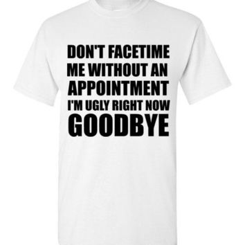 Don't Facetime Me Without an Appointment I'm Ugly Right Now Goodbye T-Shirt