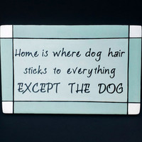 Wood Sign - Home is Where Dog Hair Sticks to Everything EXCEPT THE DOG, Home Decor, Wall Hanging