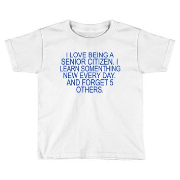 i love being a senior citizen Toddler T-shirt