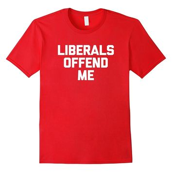 Liberals Offend Me T-Shirt funny saying political novelty