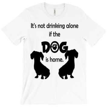I'S NOT DRINKING ALONE IF DOG IS HOME. T-Shirt