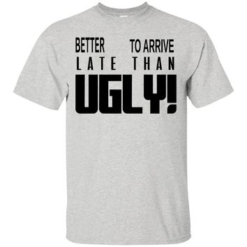 Better To Arrive Late Than Ugly T-Shirt