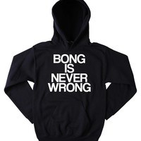 Bong Sweatshirt Bong Is Never Wrong Slogan Funny Stoner Weed Marijuana Blunt  Blazing Dope Tumblr Hoodie