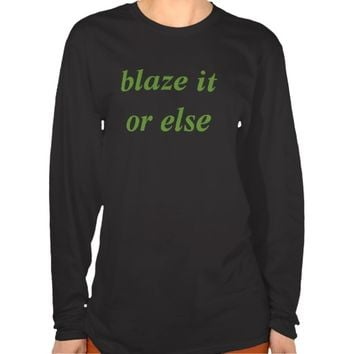 blaze it or else tshirt t-shirts