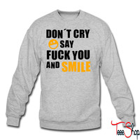 Don´t cry say fuck you and smile crewneck sweatshirt