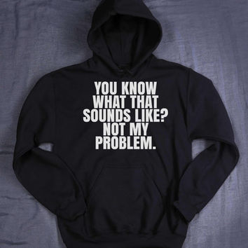 Funny Anti Social Hoodie You Know What That Sounds Like Not My Problem Slogan Sarcastic I Dont Care Tumblr Sweatshirt Jumper