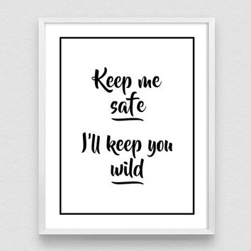 Keep me Safe and I'll keep you Wild, Black and White Poster, Positive quotes, Inspirational print, Typography Poster, Wall art decor