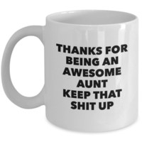 Aunt Gifts - Thanks for Being An Awesome Aunt Keep That Shit Up Mug Coffee Mug Ceramic Coffee Cup