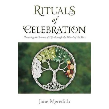 Rituals of Celebration: Honoring the Seasons of Life Through the Wheel of the Year