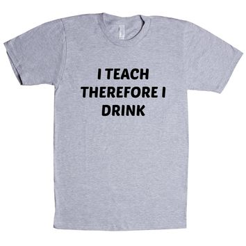 I Teach Therefore I Drink  Unisex T Shirt