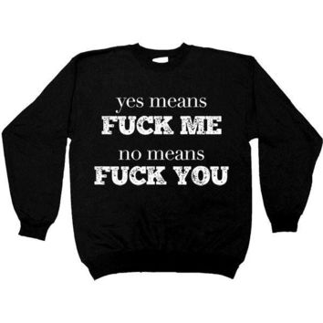 Yes Means Fuck Me, No Means Fuck You -- Unisex Sweatshirt