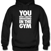 You Wasn't With Me Shooting In The Gym Hoodie