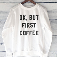 Ok, But First Coffee Sweatshirt Top for Women in Ivory - But First Coffee, Graphic Printed Tee - Small, Medium, Large