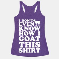 I Don't Even Know How I Goat This Shirt