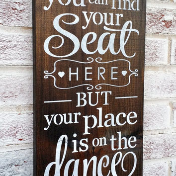 "RUSTIC Wedding Signs,Seating Arrangement Plan Chart, dark wood or rustic white ""Find your seat here but your place in on the dance floor"""