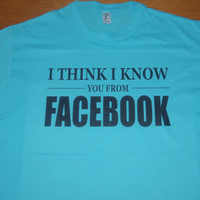 I think I know from Facebook men t shirt, facebook shirt, birthday gift,30th birthday tshirt,20th birthday,40th birthday shirt,gift for men,