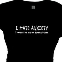 I HATE ANXIETY I want a new symptom. Woman's Bitching T Shirt