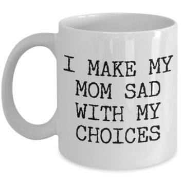 I Make My Mom Sad With My Choices Gifts for Son Daughter Coffee Mug Ceramic Coffee Cup