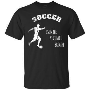 Soccer Is In The Air I Breathe Funny T-Shirt Hoodie