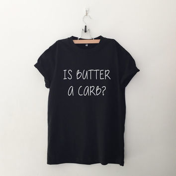 Is butter a carb womens T-Shirt gifts girls instagram tumblr hipster band merch fangirl teens fashion girlfriends birthday christmas present