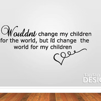 I wouldn't change my children for the world but i'd change the world for my children Wall Decal Sticker SKU0022