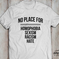 No place for homophobia, sexism, racism, hate T-shirt, Tumblr shirt, Tumblr top, 100% cotton Tee, Black/Gray/White/Heather blue, UNISEX
