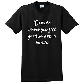 Exercise makes you feel good so does a burrito, funny sarcastic saying, humor, joke, food lover T Shirt