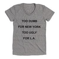 Too Dumb For New York Too Ugly For LA Womens Athletic Grey T Shirt - Graphic Tee - Clothing - Gift