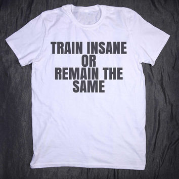 Train Insane Or Remain The Same Slogan Tee Training Work Out Clothing Gym Shirt Running Fitness T-shirt