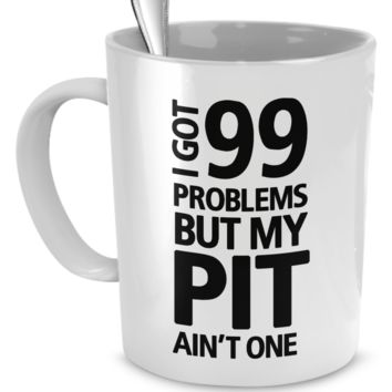 I got 99 problems but my Pit ain't one